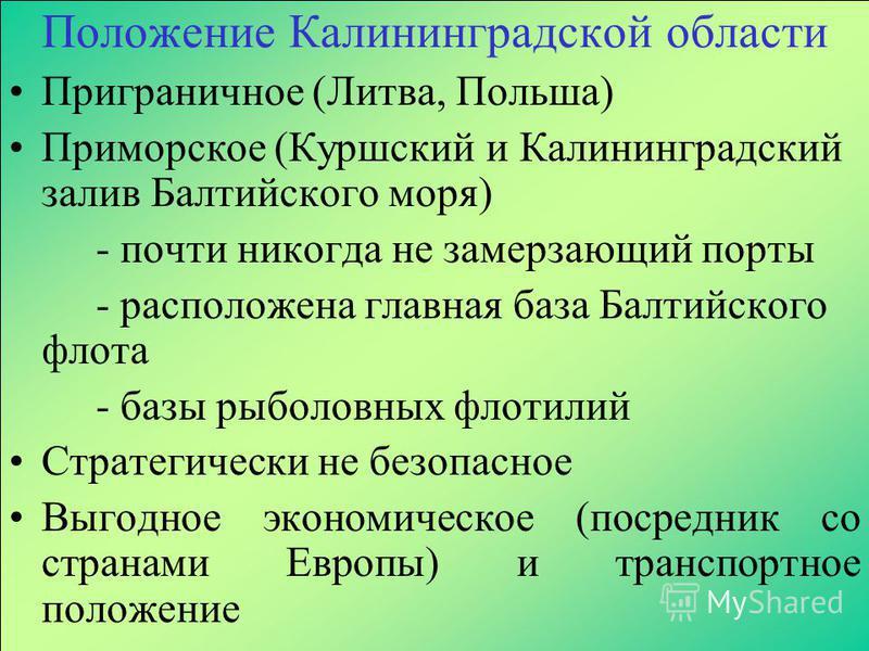 Положение Калининградской области Приграничное (Литва, Польша) Приморское (Куршский и Калининградский залив Балтийского моря) - почти никогда не замерзающий порты - расположена главная база Балтийского флота - базы рыболовных флотилий Стратегически н