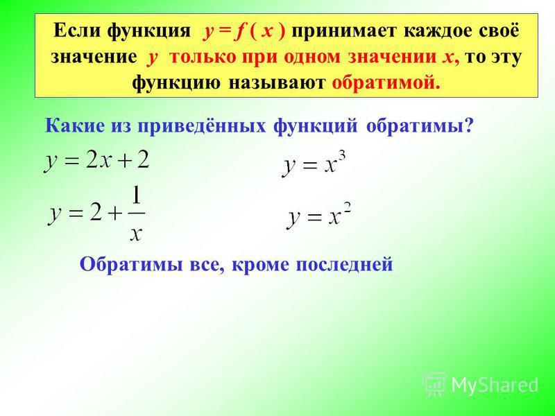 Если функция у = f ( х ) принимает каждое своё значение у только при одном значении х, то эту функцию называют обратимой. Какие из приведённых функций обратимы? Обратимы все, кроме последней