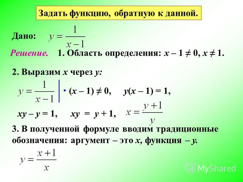 Задать функцию, обратную к данной. Дано: Решение.1. Область определения: х – 1 0, х 1. 2. Выразим х через у: (х – 1) 0,у(х – 1) = 1, ху – у = 1,ху = у + 1, 3. В полученной формуле вводим традиционные обозначения: аргумент – это х, функция – у.