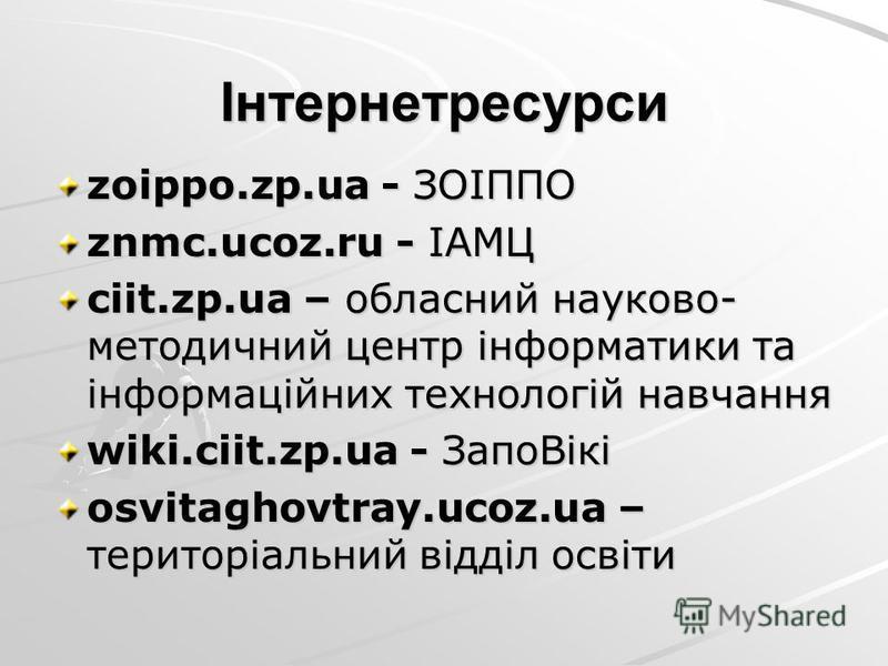 Інтернетресурси zoippo.zp.ua - ЗОІППО znmc.ucoz.ru - ІАМЦ ciit.zp.ua – обласний науково- методичний центр інформатики та інформаційних технологій навчання wiki.ciit.zp.ua - ЗапоВікі osvitaghovtray.ucoz.ua – територіальний відділ освіти