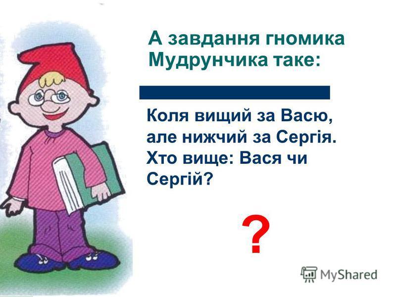 Ганнуся хоче, щоб ви виконали ось таке завдання: Сергійкові батьки мають троє дітей. Їх звати Світланка і Оленка. Як звати третю дитину? ?