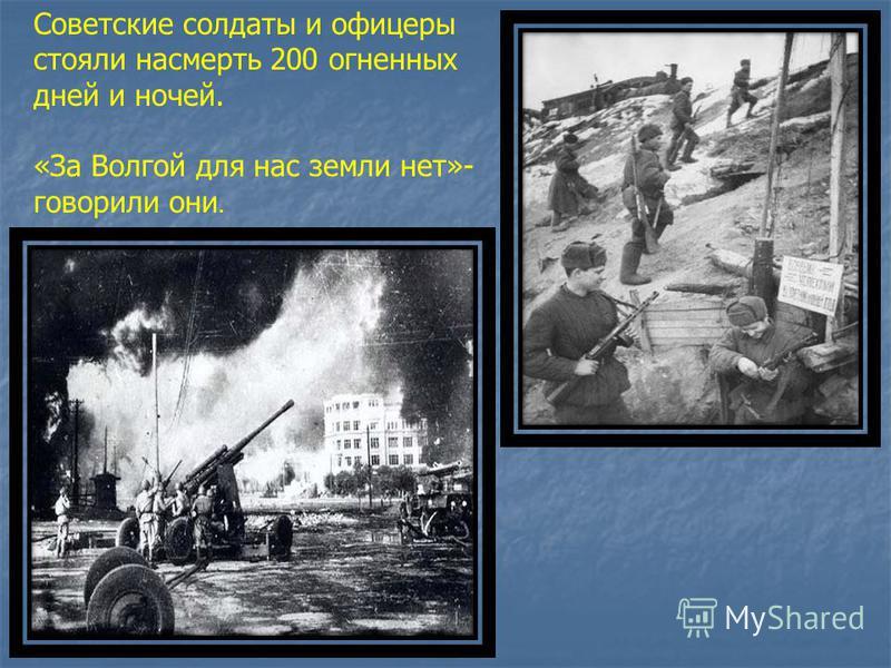 Советские солдаты и офицеры стояли насмерть 200 огненных дней и ночей. «За Волгой для нас земли нет»- говорили они.