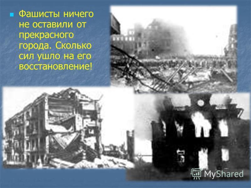 Фашисты ничего не оставили от прекрасного города. Сколько сил ушло на его восстановление!