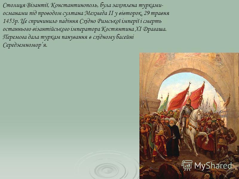 Столиця Візантії, Константинополь, була захоплена турками- османами під проводом султана Мехмеда II у вівторок, 29 травня 1453р. Це спричинило падіння Східно Римської імперії і смерть останнього візантійського імператора Костянтина XI Драгаша. Перемо