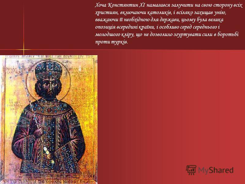 Хоча Констянтин XI намагався залучити на свою сторону всіх християн, включаючи католиків, і всіляко захищав унію, вважаючи її необхідною для держави, цьому була велика опозиція всередині країни, і особливо серед середнього і молодшого кліру, що не до