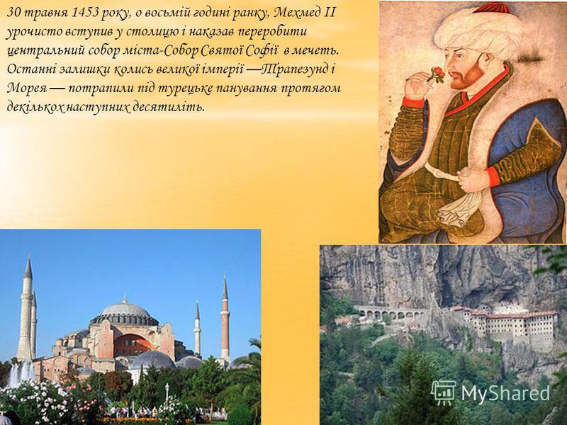 30 травня 1453 року, о восьмій годині ранку, Мехмед II урочисто вступив у столицю і наказав переробити центральний собор міста-Собор Святої Софії в мечеть. Останні залишки колись великої імперії Трапезунд і Морея потрапили під турецьке панування прот