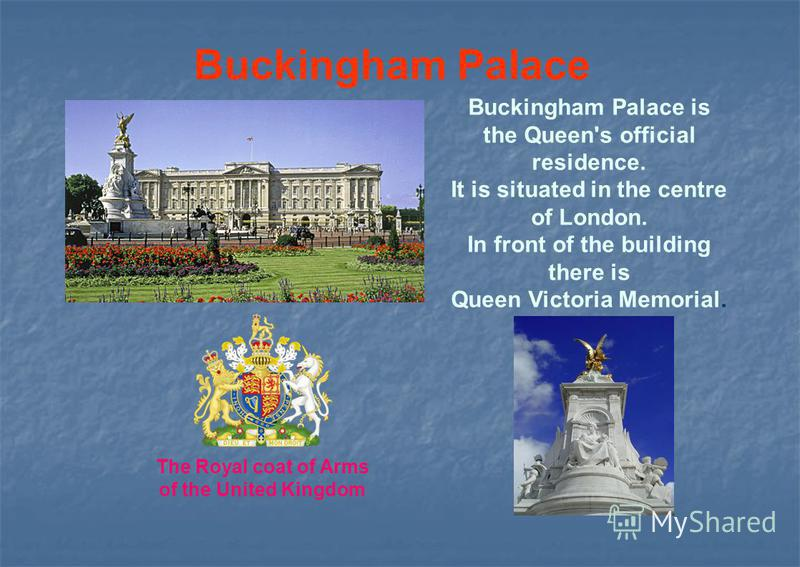 Buckingham Palace Buckingham Palace is the Queen's official residence. It is situated in the centre of London. In front of the building there is Queen Victoria Memorial. The Royal coat of Arms of the United Kingdom