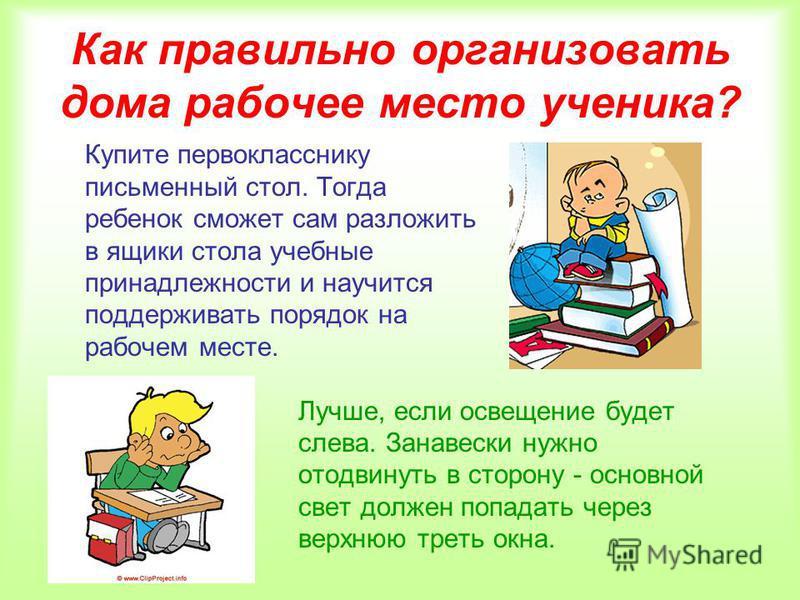 Как правильно организовать дома рабочее место ученика? Купите первокласснику письменный стол. Тогда ребенок сможет сам разложить в ящики стола учебные принадлежности и научится поддерживать порядок на рабочем месте. Лучше, если освещение будет слева.