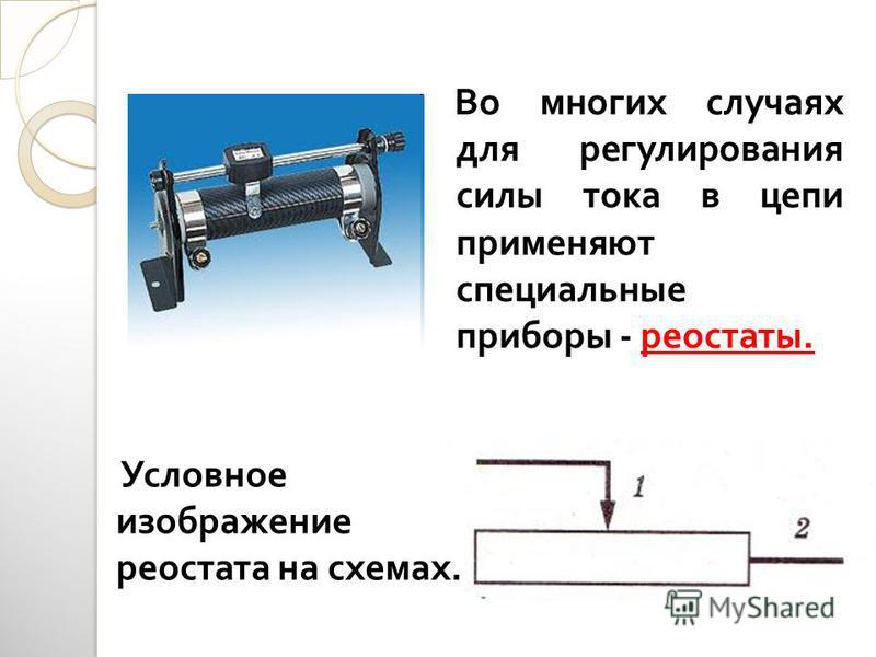 Во многих случаях для регулирования силы тока в цепи применяют специальные приборы - реостаты. Условное изображение реостата на схемах.
