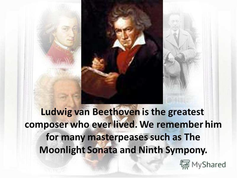 Ludwig van Beethoven is the greatest composer who ever lived. We remember him for many masterpeases such as The Moonlight Sonata and Ninth Sympony.