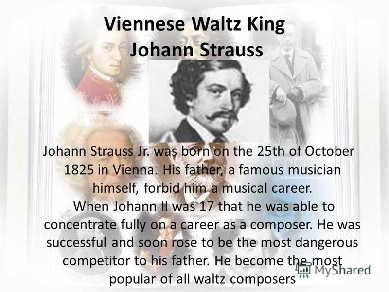 Viennese Waltz King Johann Strauss Johann Strauss Jr. was born on the 25th of October 1825 in Vienna. His father, a famous musician himself, forbid him a musical career. When Johann II was 17 that he was able to concentrate fully on a career as a com