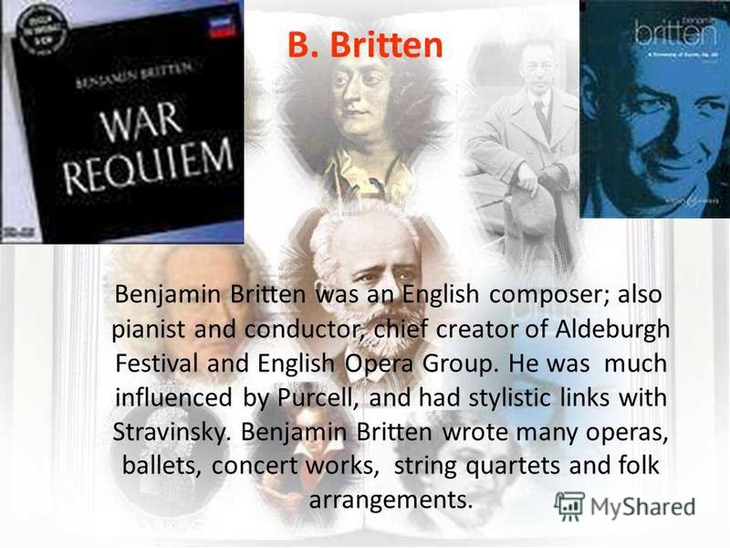 B. Britten Benjamin Britten was an English composer; also pianist and conductor, chief creator of Aldeburgh Festival and English Opera Group. He was much influenced by Purcell, and had stylistic links with Stravinsky. Benjamin Britten wrote many oper