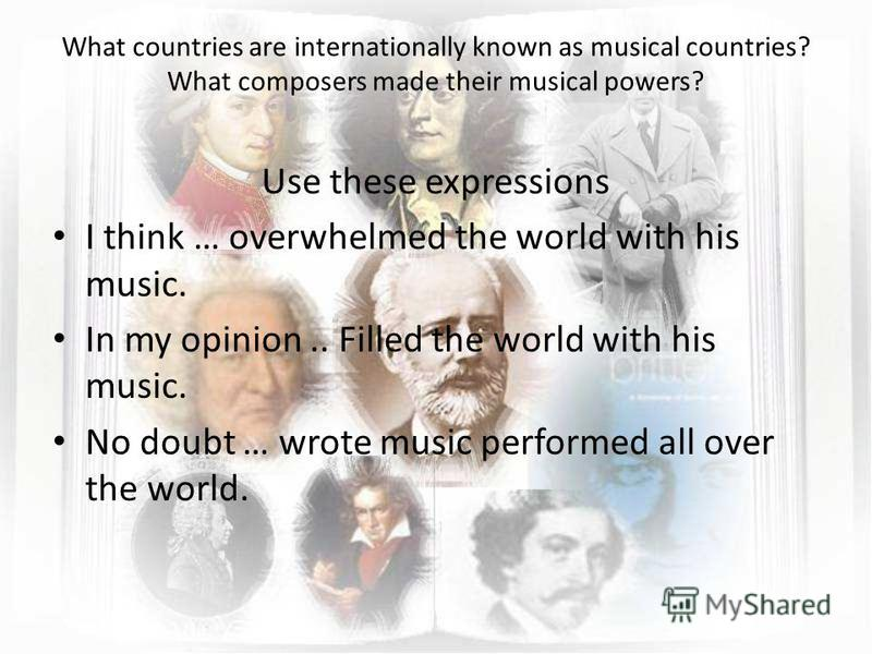 What countries are internationally known as musical countries? What composers made their musical powers? Use these expressions I think … overwhelmed the world with his music. In my opinion.. Filled the world with his music. No doubt … wrote music per