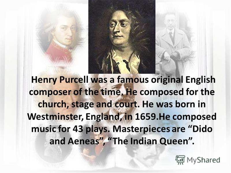 Henry Purcell was a famous original English composer of the time. He composed for the church, stage and court. He was born in Westminster, England, in 1659.He composed music for 43 plays. Masterpieces are Dido and Aeneas, The Indian Queen.