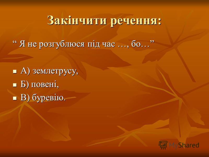 Закінчити речення: Я не розгублюся під час …, бо… Я не розгублюся під час …, бо… А) землетрусу, А) землетрусу, Б) повені, Б) повені, В) буревію. В) буревію.