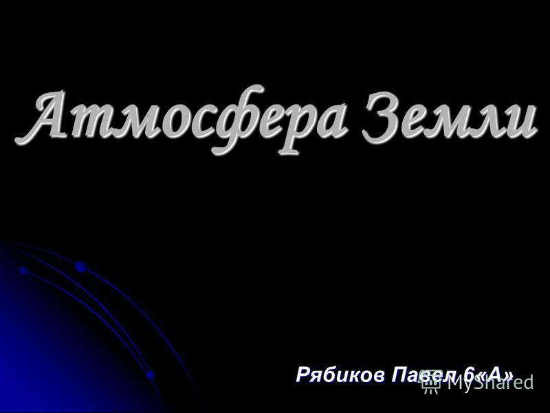 Атмосфера Земли Рябиков Павел 6«А»