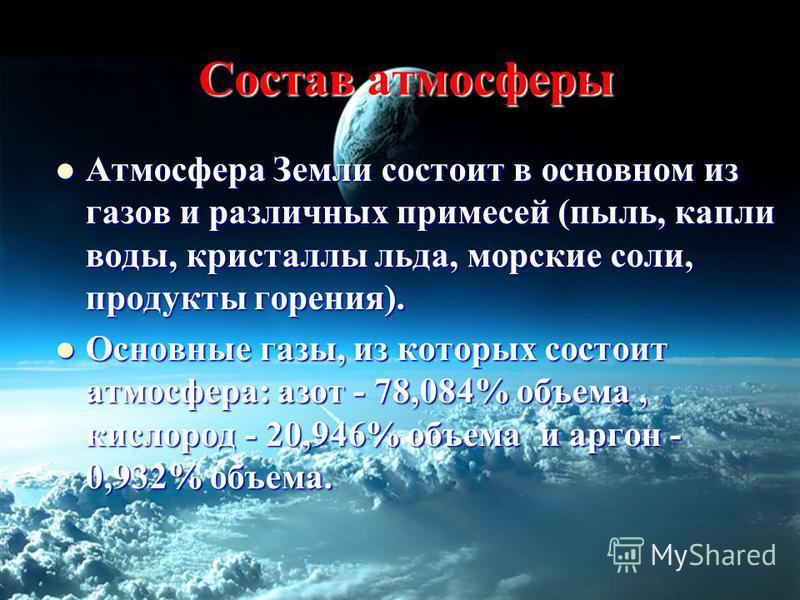 Состав атмосферы Атмосфера Земли состоит в основном из газов и различных примесей (пыль, капли воды, кристаллы льда, морские соли, продукты горения). Атмосфера Земли состоит в основном из газов и различных примесей (пыль, капли воды, кристаллы льда,
