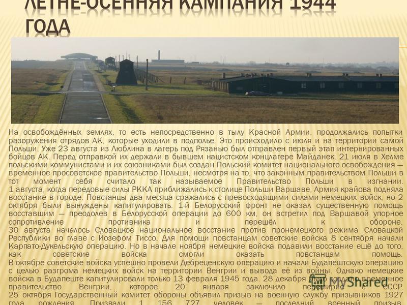 На освобождённых землях, то есть непосредственно в тылу Красной Армии, продолжались попытки разоружения отрядов АК, которые уходили в подполье. Это происходило с июля и на территории самой Польши. Уже 23 августа из Люблина в лагерь под Рязанью был от