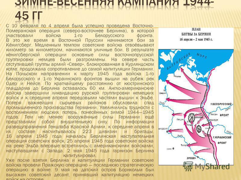 С 10 февраля по 4 апреля была успешно проведена Восточно- Померанская операция (северо-восточнее Берлина), в которой участвовали войска 1-го Белорусского фронта. В это же время в Восточной Пруссии начинаются бои за Кёнигсберг. Медленным темпом советс