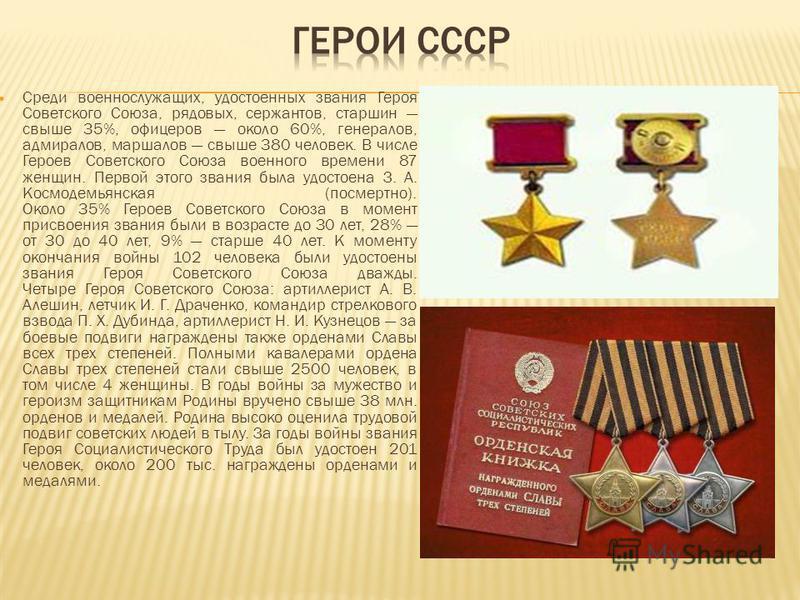 Среди военнослужащих, удостоенных звания Героя Советского Союза, рядовых, сержантов, старшин свыше 35%, офицеров около 60%, генералов, адмиралов, маршалов свыше 380 человек. В числе Героев Советского Союза военного времени 87 женщин. Первой этого зва