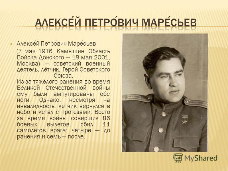 Алексей Петрович Маресьев (7 мая 1916, Камышин, Область Войска Донского 18 мая 2001, Москва) советский военный деятель, лётчик. Герой Советского Союза. Из-за тяжёлого ранения во время Великой Отечественной войны ему были ампутированы обе ноги. Однако