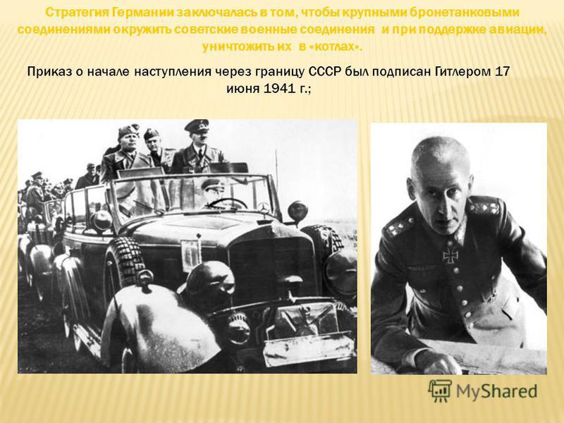 Стратегия Германии заключалась в том, чтобы крупными бронетанковыми соединениями окружить советские военные соединения и при поддержке авиации, уничтожить их в «котлах». Приказ о начале наступления через границу СССР был подписан Гитлером 17 июня 194