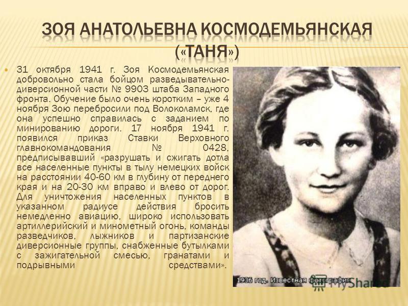 31 октября 1941 г. Зоя Космодемьянская добровольно стала бойцом разведывательно- диверсионной части 9903 штаба Западного фронта. Обучение было очень коротким – уже 4 ноября Зою перебросили под Волоколамск, где она успешно справилась с заданием по мин