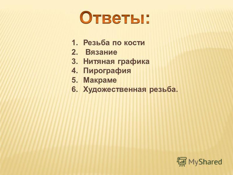 1. Резьба по кости 2. Вязание 3. Нитяная графика 4. Пирография 5. Макраме 6. Художественная резьба.