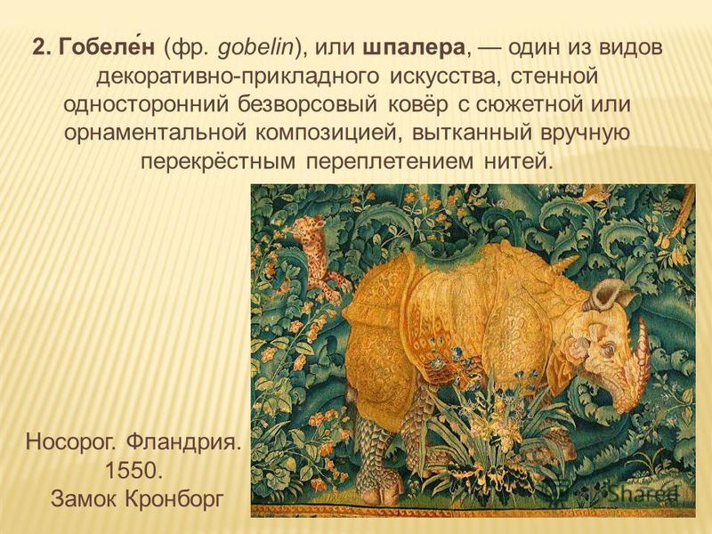 2. Гобеле́н (фр. gobelin), или шпалера, один из видов декоративно-прикладного искусства, стенной односторонний безворсовый ковёр с сюжетной или орнаментальной композицией, вытканный вручную перекрёстным переплетением нитей. Носорог. Фландрия. 1550. З