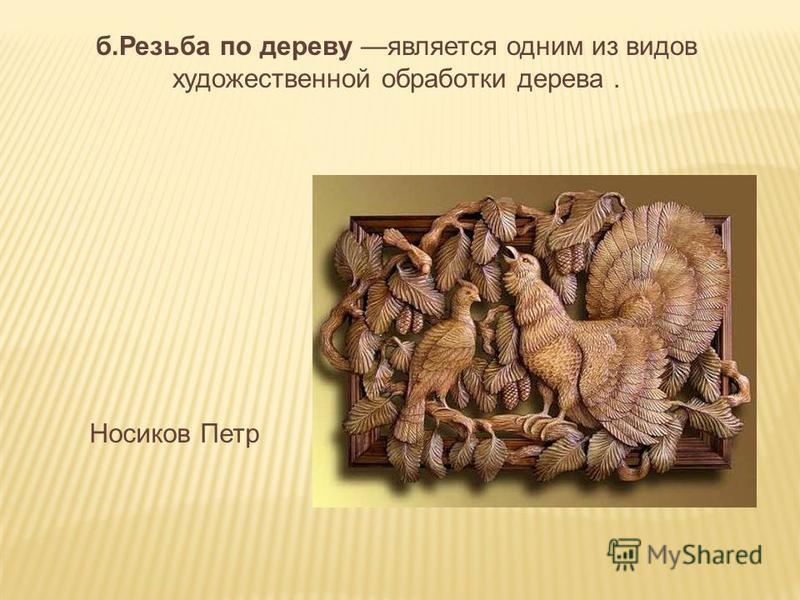 б.Резьба по дереву является одним из видов художественной обработки дерева. Носиков Петр