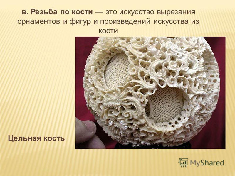 в. Резьба по кости это искусство вырезания орнаментов и фигур и произведений искусства из кости Цельная кость