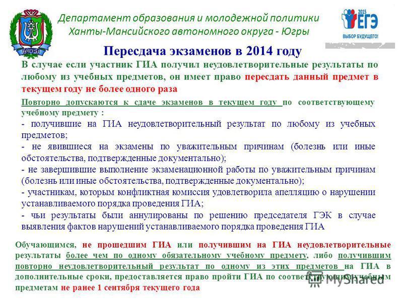 Пересдача экзаменов в 2014 году Департамент образования и молодежной политики Ханты-Мансийского автономного округа - Югры В случае если участник ГИА получил неудовлетворительные результаты по любому из учебных предметов, он имеет право пересдать данн