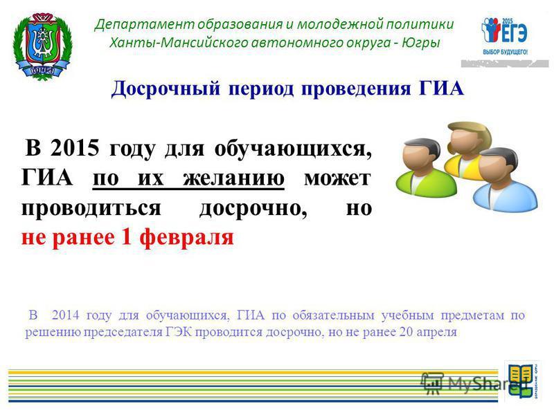 7 Досрочный период проведения ГИА Департамент образования и молодежной политики Ханты-Мансийского автономного округа - Югры В 2015 году для обучающихся, ГИА по их желанию может проводиться досрочно, но не ранее 1 февраля В 2014 году для обучающихся,