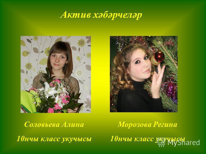 Актив хәбәрчеләр Соловьева Алина 10 нчы класс укучысы Морозова Регина 10 нчы класс укучысы
