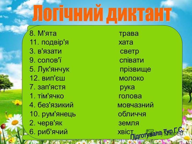Дібрати до кожного слова логічну пару та записати подані слова у вигляді коду. Пояснити вживання апострофа у словах. 1. Тім'ячко 2. черв'як 3. в'язати 4. без'язикий 5. Лук'янчук 6. риб'ячий 7. зап'ястя 8. м'ята 9. солов'ї 10. рум'янець 11. подвір'я 1