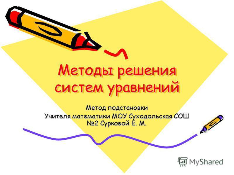 Методы решения систем уравнений Метод подстановки Учителя математики МОУ Суходольская СОШ 2 Сурковой Е. М.