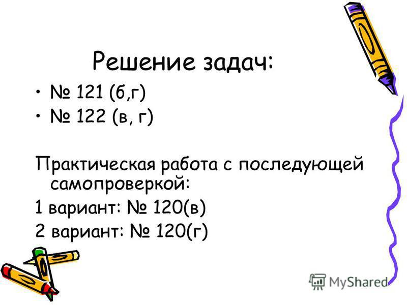 Решение задач: 121 (б,г) 122 (в, г) Практическая работа с последующей самопроверкой: 1 вариант: 120(в) 2 вариант: 120(г)