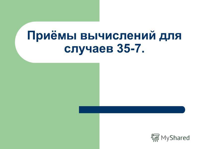 Приёмы вычислений для случаев 35-7.