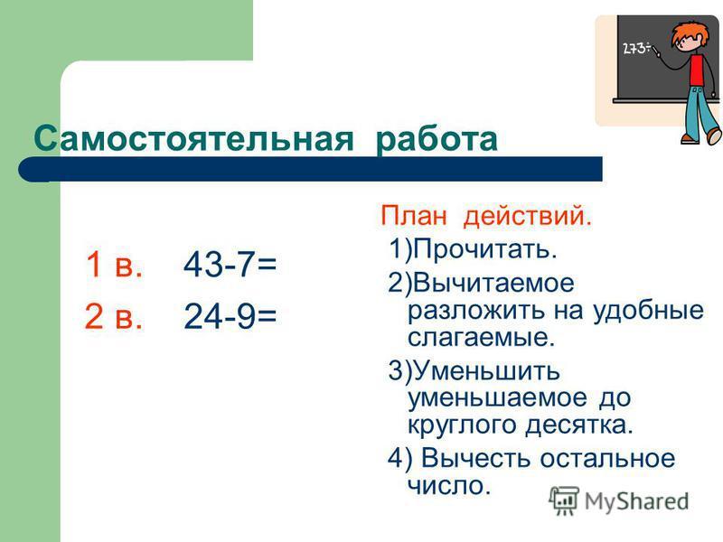 Самостоятельная работа План действий. 1)Прочитать. 2)Вычитаемое разложить на удобные слагаемые. 3)Уменьшить уменьшаемое до круглого десятка. 4) Вычесть остальное число. 1 в. 43-7= 2 в. 24-9=