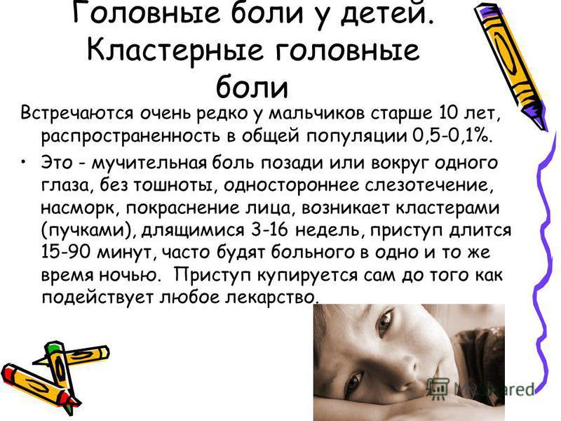 Головные боли у детей. Кластерные головные боли Встречаются очень редко у мальчиков старше 10 лет, распространенность в общей популяции 0,5-0,1%. Это - мучительная боль позади или вокруг одного глаза, без тошноты, одностороннее слезотечение, насморк,
