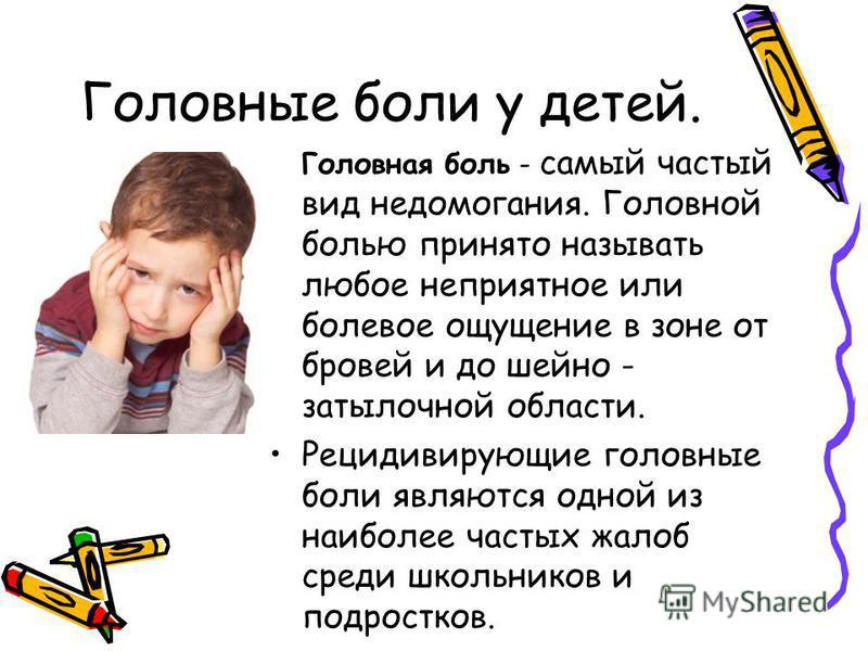 Головная боль - самый частый вид недомогания. Головной болью принято называть любое неприятное или болевое ощущение в зоне от бровей и до шейно - затылочной области. Рецидивирующие головные боли являются одной из наиболее частых жалоб среди школьнико