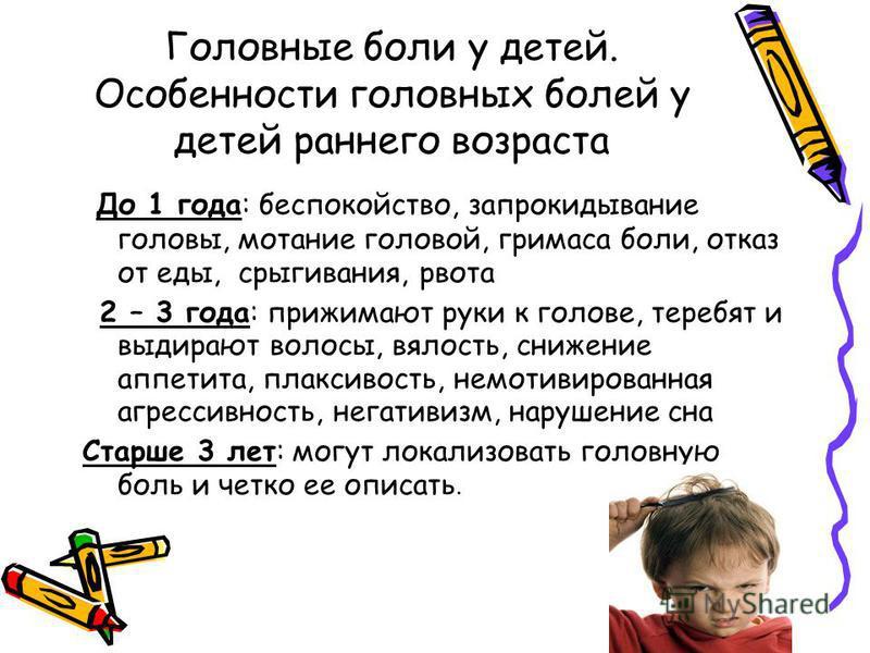 Головные боли у детей. Особенности головных болей у детей раннего возраста До 1 года: беспокойство, запрокидывание головы, мотание головой, гримаса боли, отказ от еды, срыгивания, рвота 2 – 3 года: прижимают руки к голове, теребят и выдирают волосы,