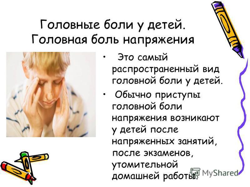 Головные боли у детей. Головная боль напряжения Это самый распространенный вид головной боли у детей. Обычно приступы головной боли напряжения возникают у детей после напряженных занятий, после экзаменов, утомительной домашней работы.