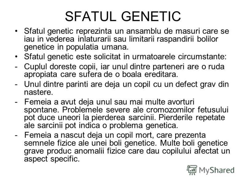 SFATUL GENETIC Sfatul genetic reprezinta un ansamblu de masuri care se iau in vederea inlaturarii sau limitarii raspandirii bolilor genetice in populatia umana. Sfatul genetic este solicitat in urmatoarele circumstante: -Cuplul doreste copii, iar unu