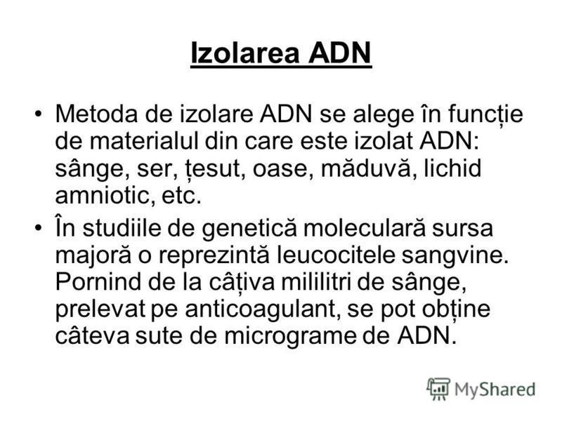 Izolarea ADN Metoda de izolare ADN se alege în funcţie de materialul din care este izolat ADN: sânge, ser, ţesut, oase, măduvă, lichid amniotic, etc. În studiile de genetică moleculară sursa majoră o reprezintă leucocitele sangvine. Pornind de la câţ