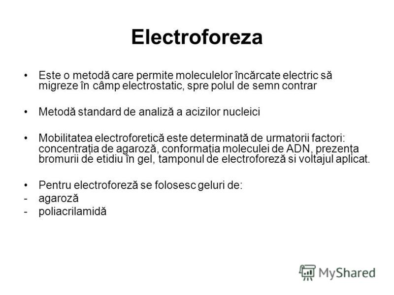 Electroforeza Este o metodă care permite moleculelor încărcate electric să migreze în câmp electrostatic, spre polul de semn contrar Metodă standard de analiză a acizilor nucleici Mobilitatea electroforetică este determinată de urmatorii factori: con