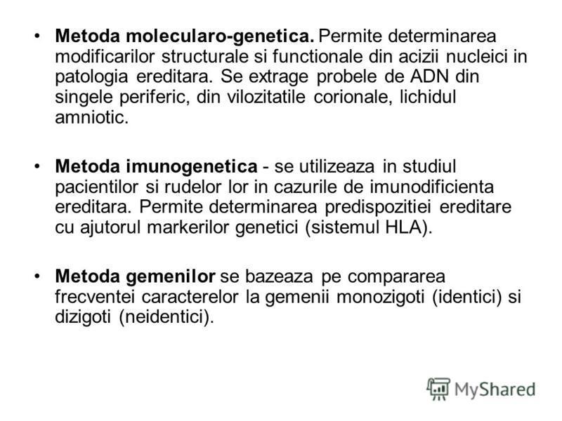 Metoda molecularo-genetica. Permite determinarea modificarilor structurale si functionale din acizii nucleici in patologia ereditara. Se extrage probele de ADN din singele periferic, din vilozitatile corionale, lichidul amniotic. Metoda imunogenetica
