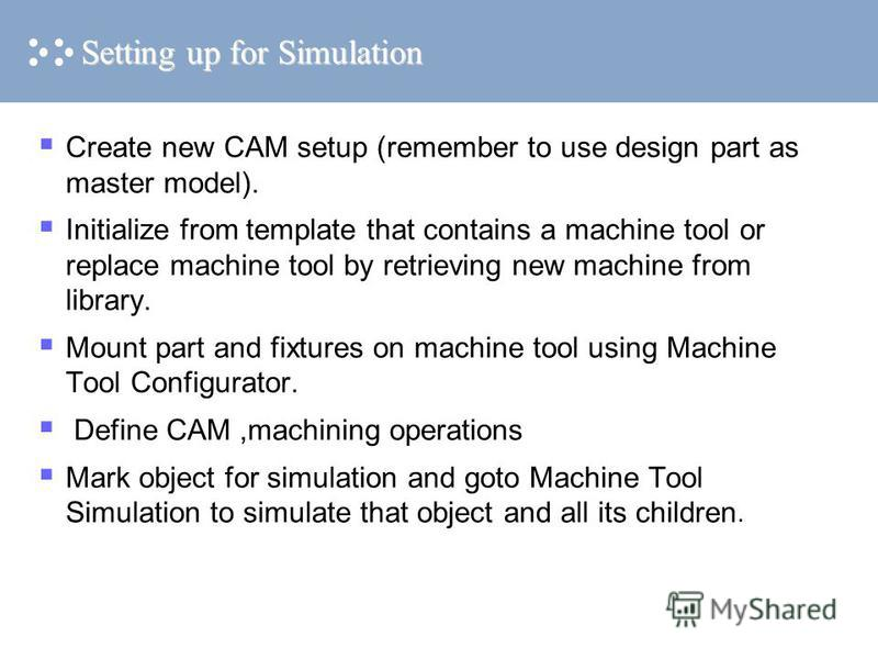 Setting up for Simulation Create new CAM setup (remember to use design part as master model). Initialize from template that contains a machine tool or replace machine tool by retrieving new machine from library. Mount part and fixtures on machine too