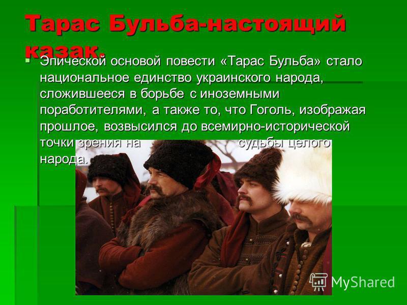 Тарас Бульба-настоящий казак. Эпической основой повести «Тарас Бульба» стало национальное единство украинского народа, сложившееся в борьбе с иноземными поработителями, а также то, что Гоголь, изображая прошлое, возвысился до всемирно-исторической то