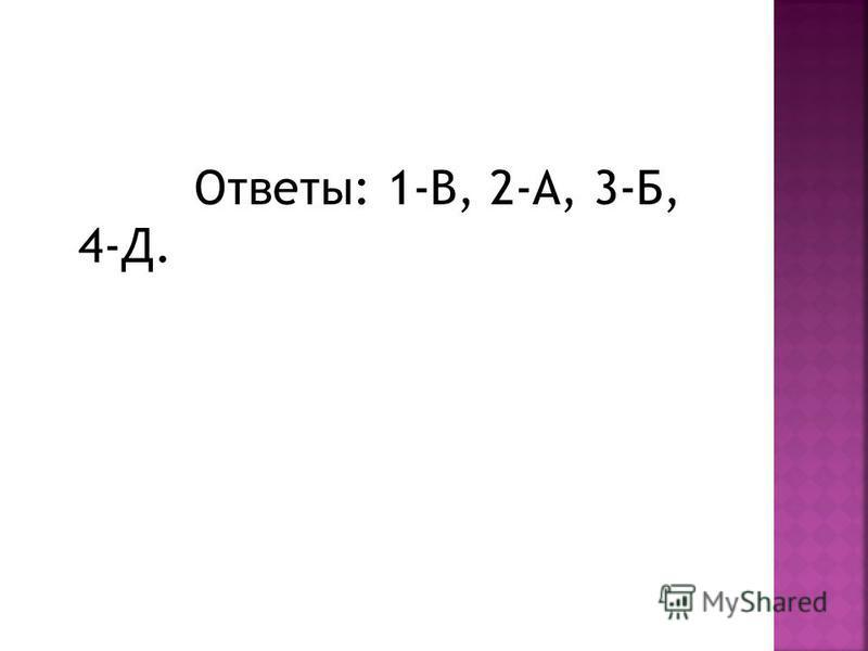 Ответы: 1-В, 2-А, 3-Б, 4-Д.